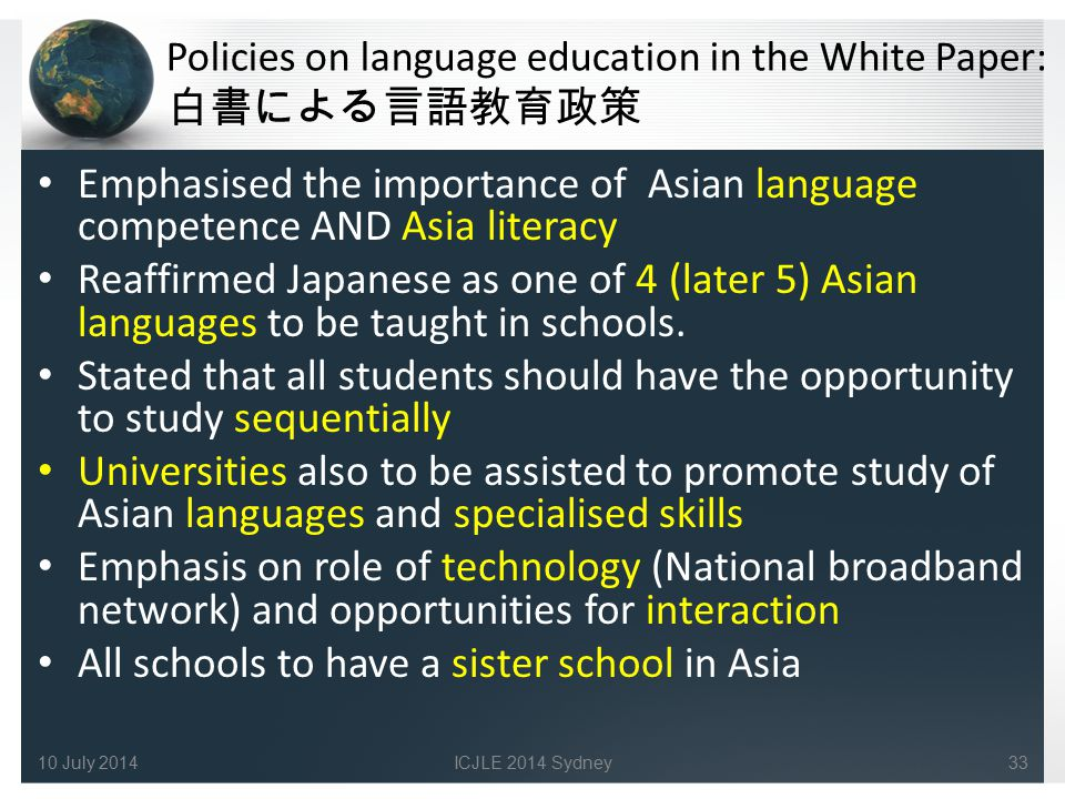 Policies on language education in the White Paper: 白書による言語教育政策 Emphasised the importance of Asian language competence AND Asia literacy Reaffirmed Japanese as one of 4 (later 5) Asian languages to be taught in schools.