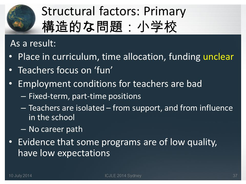 Structural factors: Primary 構造的な問題:小学校 As a result: Place in curriculum, time allocation, funding unclear Teachers focus on 'fun' Employment conditions for teachers are bad – Fixed-term, part-time positions – Teachers are isolated – from support, and from influence in the school – No career path Evidence that some programs are of low quality, have low expectations 10 July 201437ICJLE 2014 Sydney