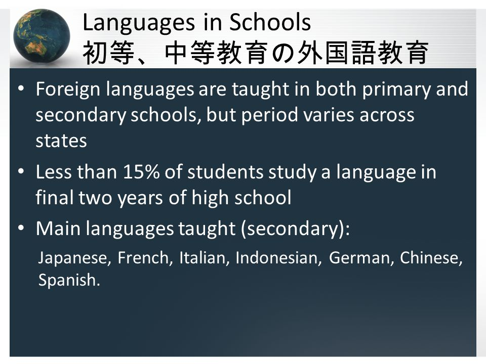 Languages in Schools 初等、中等教育の外国語教育 Foreign languages are taught in both primary and secondary schools, but period varies across states Less than 15% of students study a language in final two years of high school Main languages taught (secondary): Japanese, French, Italian, Indonesian, German, Chinese, Spanish.