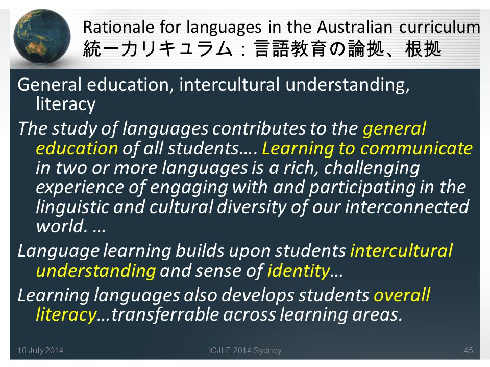 Rationale for languages in the Australian curriculum 統一カリキュラム:言語教育の論拠、根拠 General education, intercultural understanding, literacy The study of languag