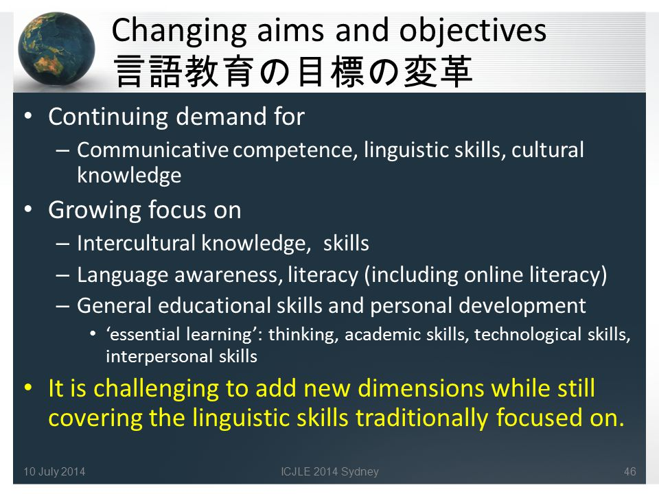 Changing aims and objectives 言語教育の目標の変革 Continuing demand for – Communicative competence, linguistic skills, cultural knowledge Growing focus on – Int