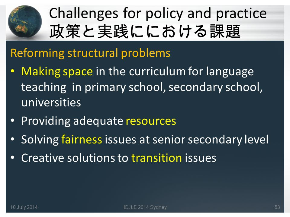 Challenges for policy and practice 政策と実践ににおける課題 Reforming structural problems Making space in the curriculum for language teaching in primary school, secondary school, universities Providing adequate resources Solving fairness issues at senior secondary level Creative solutions to transition issues 10 July 2014ICJLE 2014 Sydney53