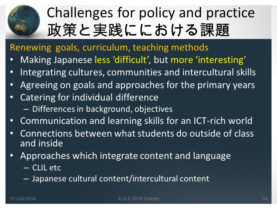 Challenges for policy and practice 政策と実践ににおける課題 Renewing goals, curriculum, teaching methods Making Japanese less 'difficult', but more 'interesting'