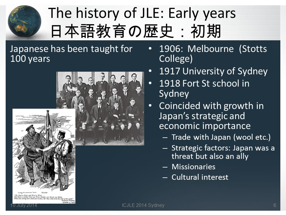 The history of JLE: Early years 日本語教育の歴史:初期 Japanese has been taught for 100 years 1906: Melbourne (Stotts College) 1917 University of Sydney 1918 For