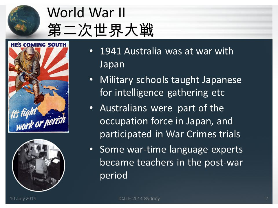 World War II 第二次世界大戦 1941 Australia was at war with Japan Military schools taught Japanese for intelligence gathering etc Australians were part of the occupation force in Japan, and participated in War Crimes trials Some war-time language experts became teachers in the post-war period 710 July 2014ICJLE 2014 Sydney