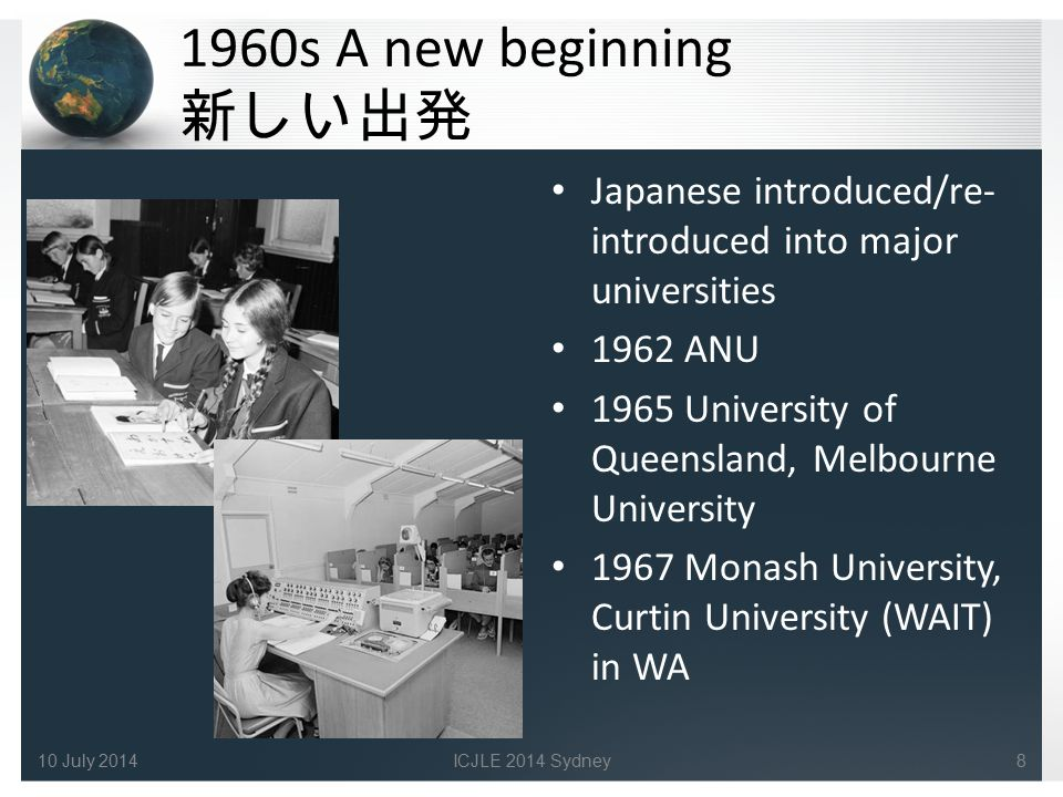 1960s A new beginning 新しい出発 Japanese introduced/re- introduced into major universities 1962 ANU 1965 University of Queensland, Melbourne University 1967 Monash University, Curtin University (WAIT) in WA 810 July 2014ICJLE 2014 Sydney