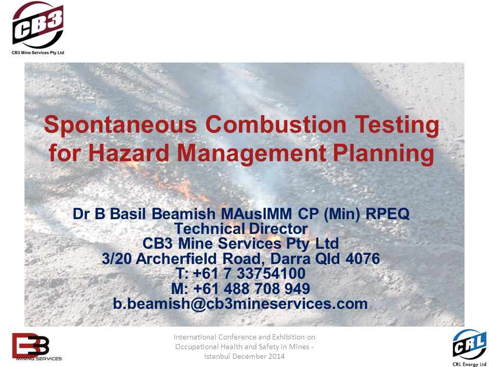 Spontaneous Combustion Testing for Hazard Management Planning Dr B Basil Beamish MAusIMM CP (Min) RPEQ Technical Director CB3 Mine Services Pty Ltd 3/20 Archerfield Road, Darra Qld 4076 T: +61 7 33754100 M: +61 488 708 949 b.beamish@cb3mineservices.com International Conference and Exhibition on Occupational Health and Safety in Mines - Istanbul December 2014