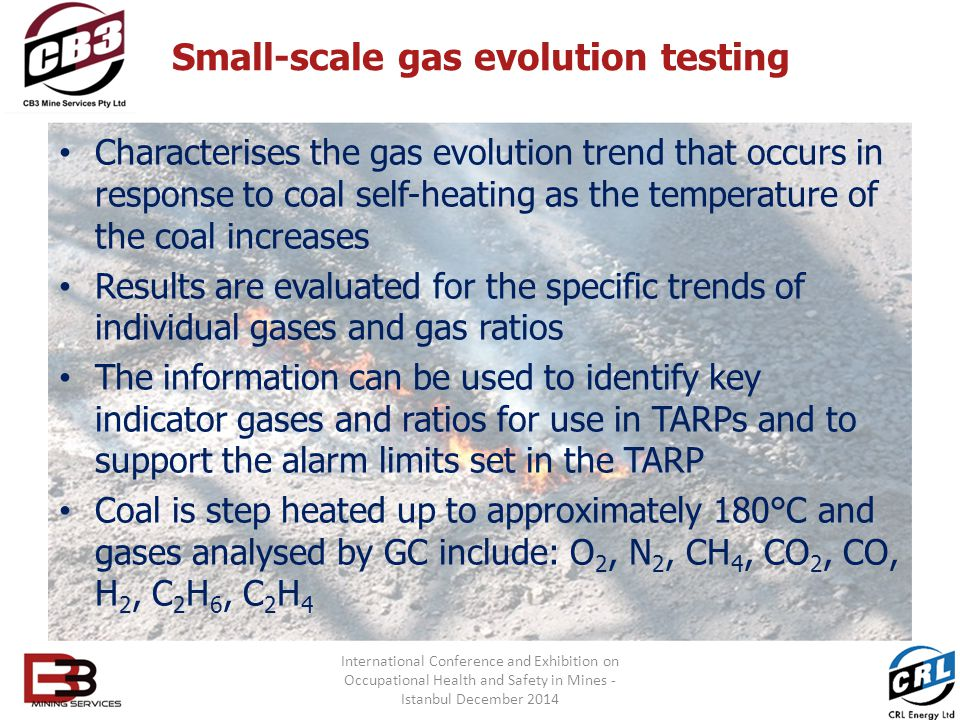 Small-scale gas evolution testing Characterises the gas evolution trend that occurs in response to coal self-heating as the temperature of the coal increases Results are evaluated for the specific trends of individual gases and gas ratios The information can be used to identify key indicator gases and ratios for use in TARPs and to support the alarm limits set in the TARP Coal is step heated up to approximately 180°C and gases analysed by GC include: O 2, N 2, CH 4, CO 2, CO, H 2, C 2 H 6, C 2 H 4 International Conference and Exhibition on Occupational Health and Safety in Mines - Istanbul December 2014