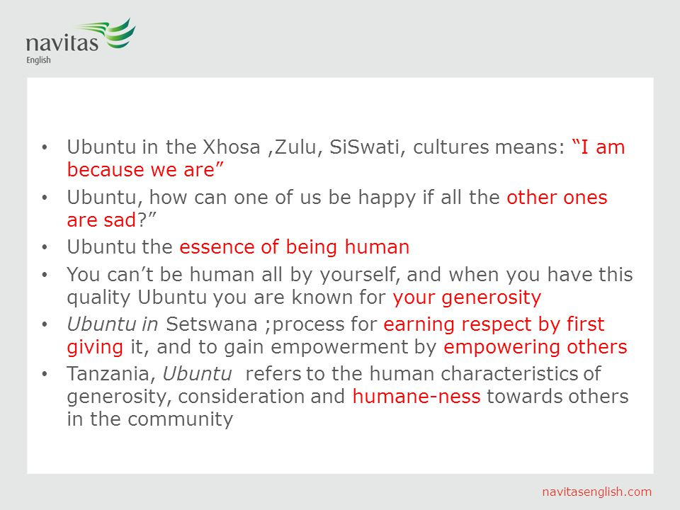 navitasenglish.com Ubuntu in the Xhosa,Zulu, SiSwati, cultures means: I am because we are Ubuntu, how can one of us be happy if all the other ones are sad? Ubuntu the essence of being human You can't be human all by yourself, and when you have this quality Ubuntu you are known for your generosity Ubuntu in Setswana ;process for earning respect by first giving it, and to gain empowerment by empowering others Tanzania, Ubuntu refers to the human characteristics of generosity, consideration and humane-ness towards others in the community
