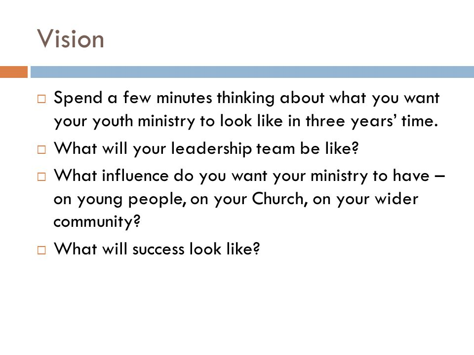 Vision  Spend a few minutes thinking about what you want your youth ministry to look like in three years' time.  What will your leadership team be l