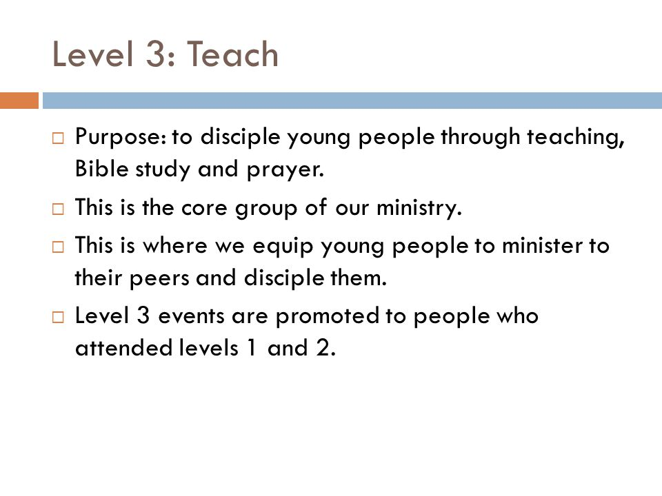 Level 3: Teach  Purpose: to disciple young people through teaching, Bible study and prayer.  This is the core group of our ministry.  This is where
