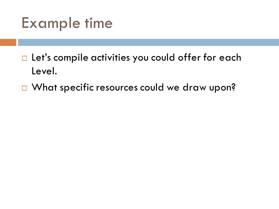 Example time  Let's compile activities you could offer for each Level.  What specific resources could we draw upon?