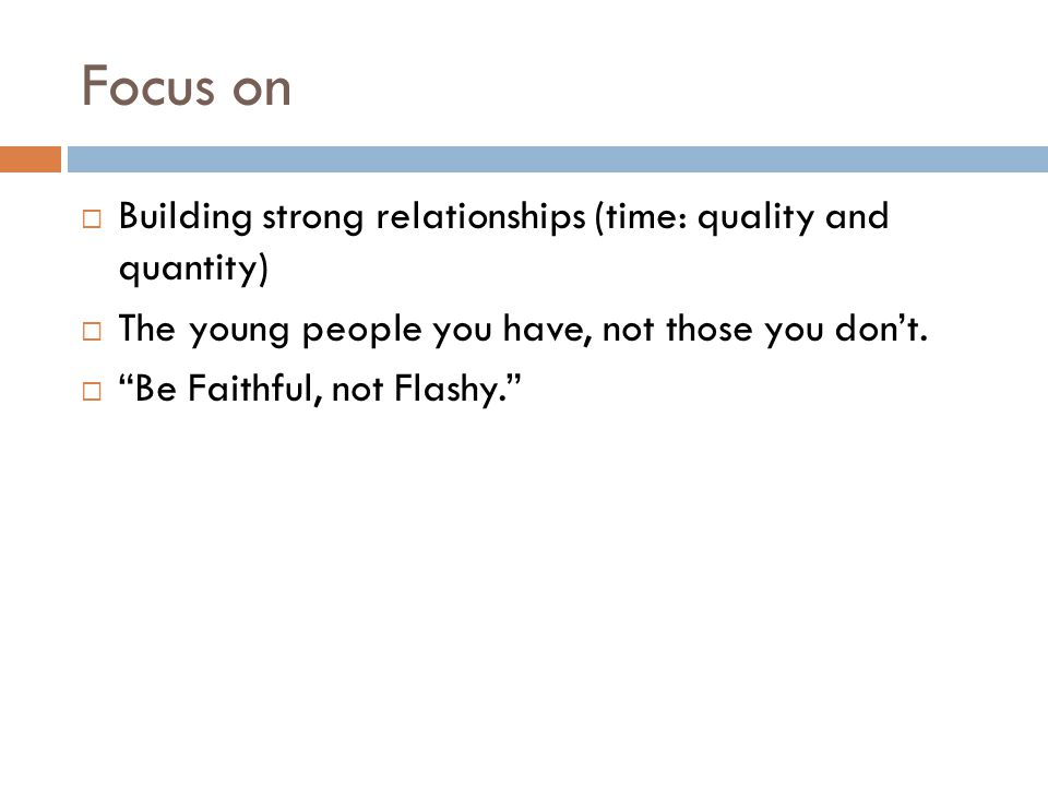 """Focus on  Building strong relationships (time: quality and quantity)  The young people you have, not those you don't.  """"Be Faithful, not Flashy."""""""