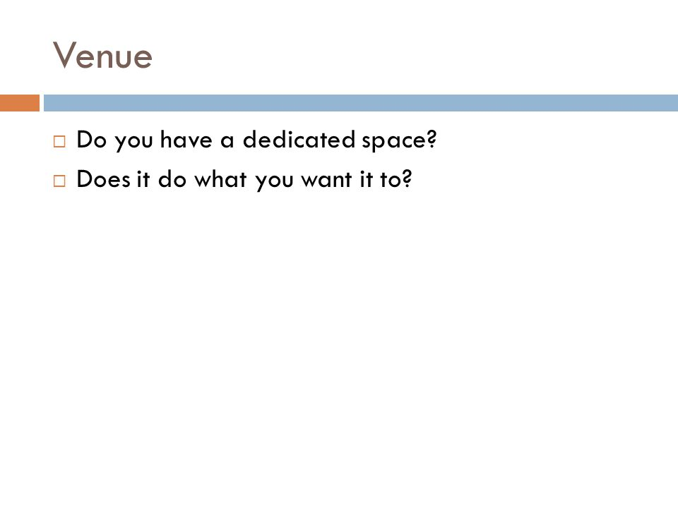Venue  Do you have a dedicated space?  Does it do what you want it to?