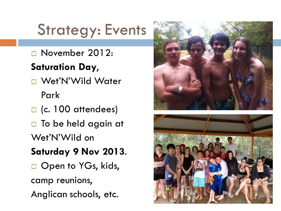 Strategy: Events  November 2012: Saturation Day,  Wet'N'Wild Water Park  (c. 100 attendees)  To be held again at Wet'N'Wild on Saturday 9 Nov 2013