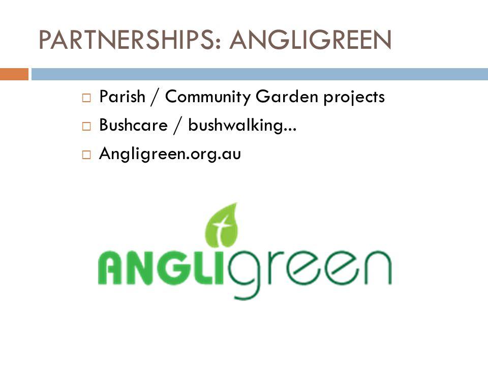 PARTNERSHIPS: ANGLIGREEN  Parish / Community Garden projects  Bushcare / bushwalking...  Angligreen.org.au