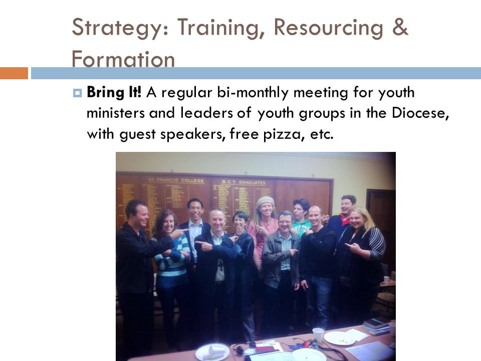 Strategy: Training, Resourcing & Formation  Bring It! A regular bi-monthly meeting for youth ministers and leaders of youth groups in the Diocese, wi