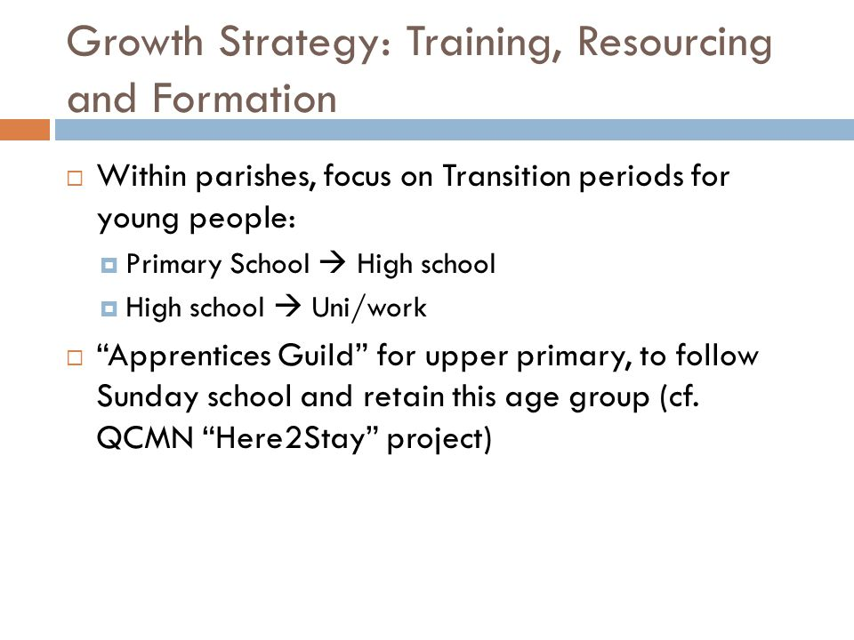 Growth Strategy: Training, Resourcing and Formation  Within parishes, focus on Transition periods for young people:  Primary School  High school 