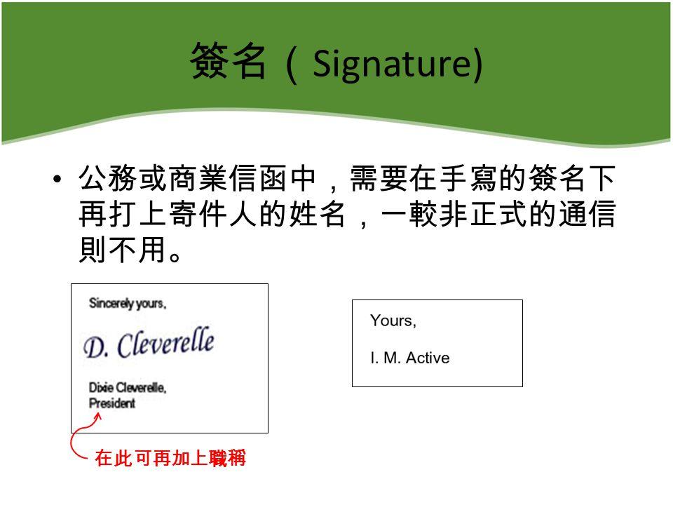 簽名( Signature) 公務或商業信函中,需要在手寫的簽名下 再打上寄件人的姓名,一較非正式的通信 則不用。 在此可再加上職稱