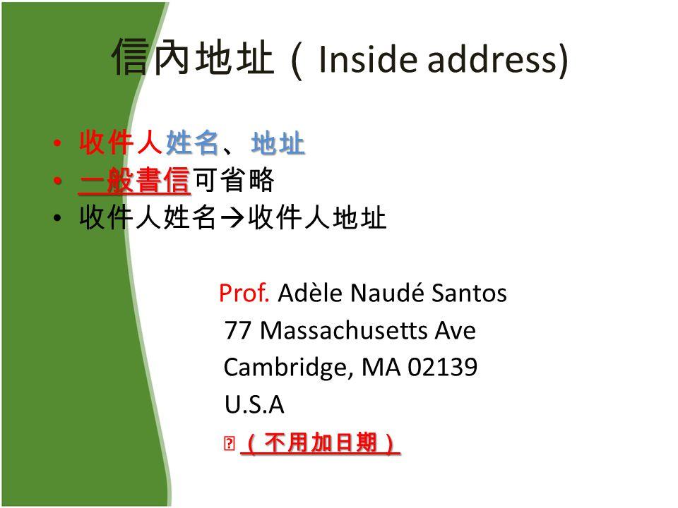 信內地址( Inside address) 姓名地址 收件人姓名、地址 一般書信 一般書信可省略 收件人姓名  收件人地址 Prof.