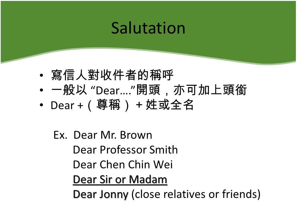 Salutation 寫信人對收件者的稱呼 一般以 Dear…. 開頭,亦可加上頭銜 Dear + (尊稱)+姓或全名 Ex.