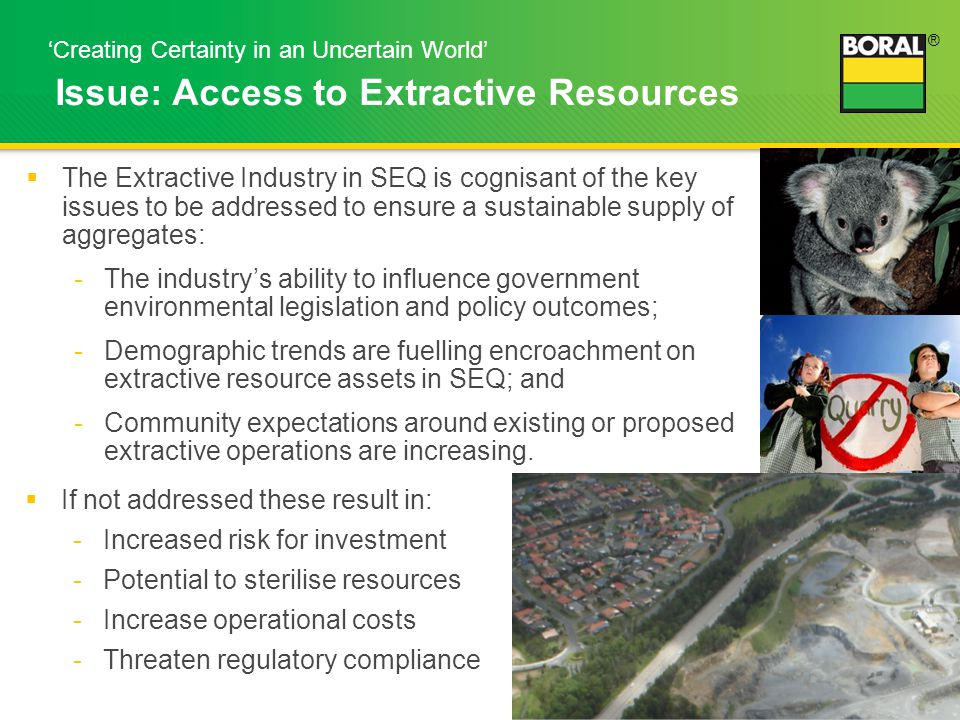 ® 5 'Creating Certainty in an Uncertain World' Issue: Access to Extractive Resources  The Extractive Industry in SEQ is cognisant of the key issues to be addressed to ensure a sustainable supply of aggregates: -The industry's ability to influence government environmental legislation and policy outcomes; -Demographic trends are fuelling encroachment on extractive resource assets in SEQ; and -Community expectations around existing or proposed extractive operations are increasing.