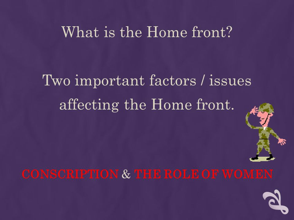 What is the Home front. Two important factors / issues affecting the Home front.