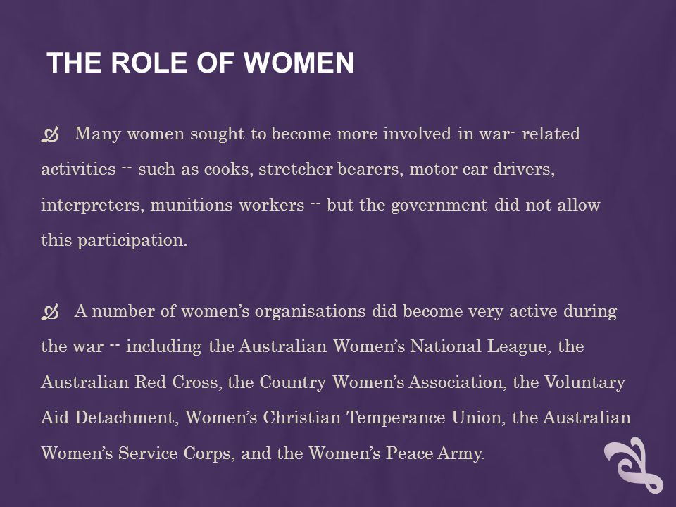 THE ROLE OF WOMEN  Many women sought to become more involved in war- related activities -- such as cooks, stretcher bearers, motor car drivers, interpreters, munitions workers -- but the government did not allow this participation.