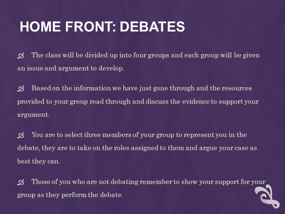 HOME FRONT: DEBATES  The class will be divided up into four groups and each group will be given an issue and argument to develop.