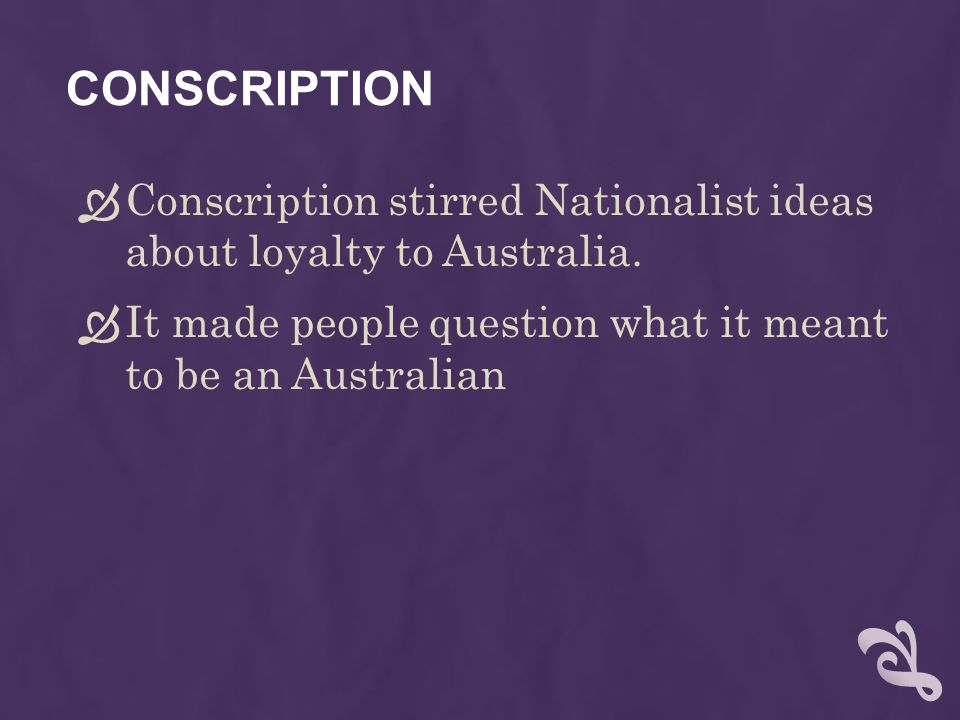 CONSCRIPTION  Conscription stirred Nationalist ideas about loyalty to Australia.