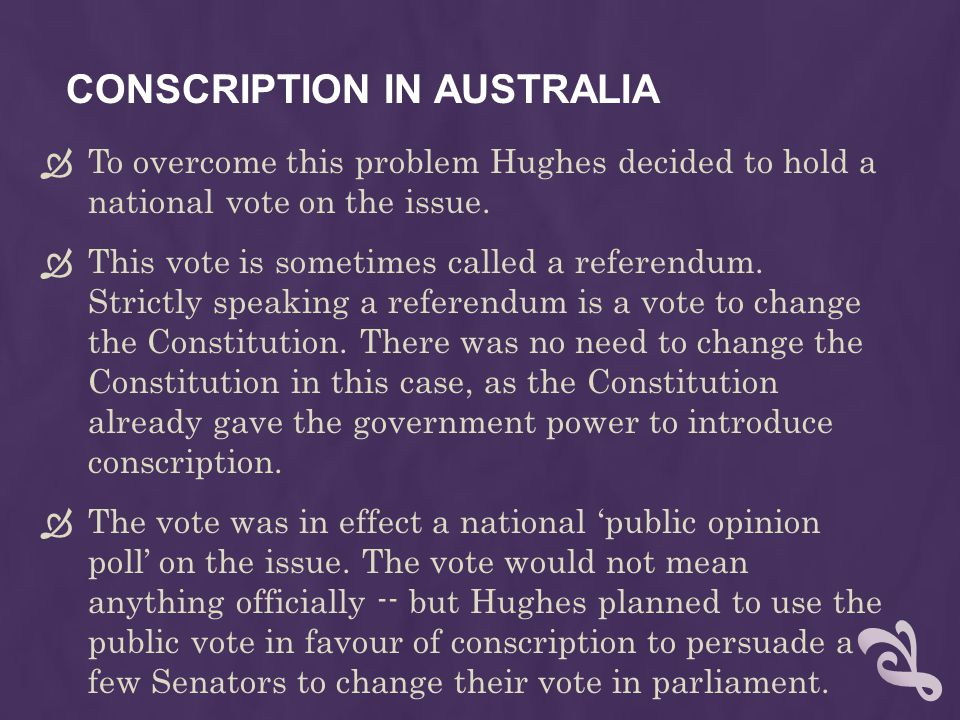 CONSCRIPTION IN AUSTRALIA  To overcome this problem Hughes decided to hold a national vote on the issue.