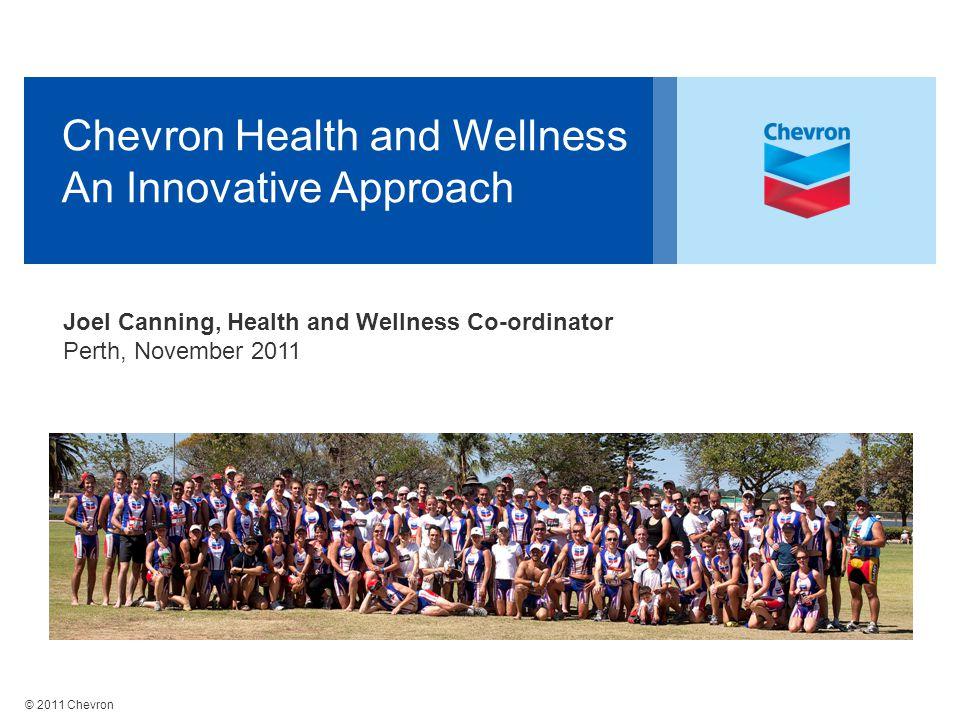© 2011 Chevron Chevron Health and Wellness An Innovative Approach Joel Canning, Health and Wellness Co-ordinator Perth, November 2011