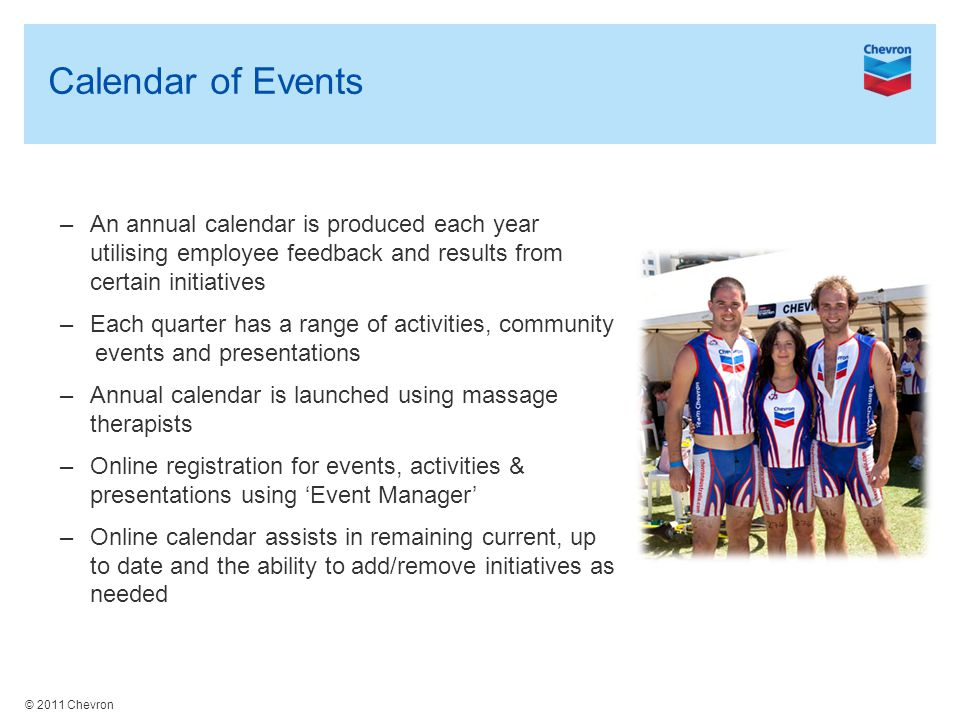 © 2011 Chevron Calendar of Events –An annual calendar is produced each year utilising employee feedback and results from certain initiatives –Each quarter has a range of activities, community events and presentations –Annual calendar is launched using massage therapists –Online registration for events, activities & presentations using 'Event Manager' –Online calendar assists in remaining current, up to date and the ability to add/remove initiatives as needed