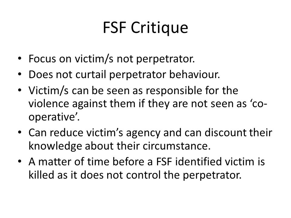 FSF Critique Focus on victim/s not perpetrator.Does not curtail perpetrator behaviour.