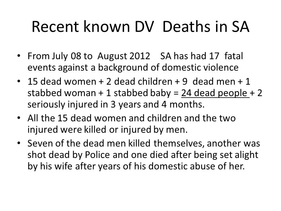 Recent known DV Deaths in SA From July 08 to August 2012 SA has had 17 fatal events against a background of domestic violence 15 dead women + 2 dead children + 9 dead men + 1 stabbed woman + 1 stabbed baby = 24 dead people + 2 seriously injured in 3 years and 4 months.