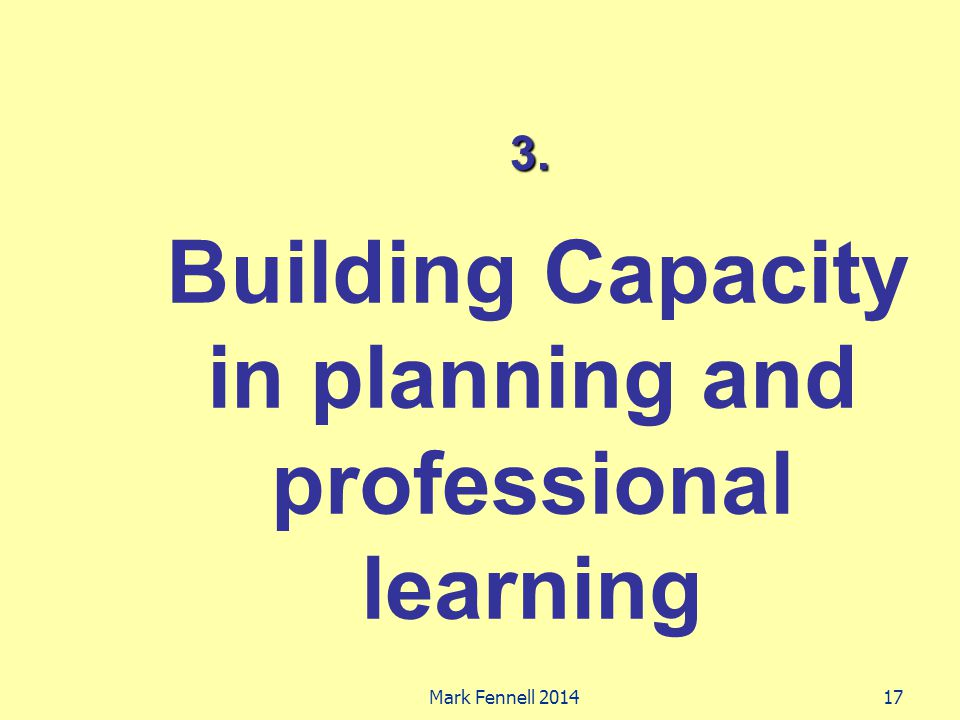 3. Building Capacity in planning and professional learning 17Mark Fennell 2014
