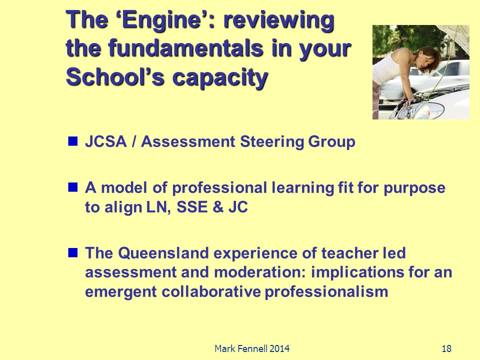 The 'Engine': reviewing the fundamentals in your School's capacity JCSA / Assessment Steering Group A model of professional learning fit for purpose t