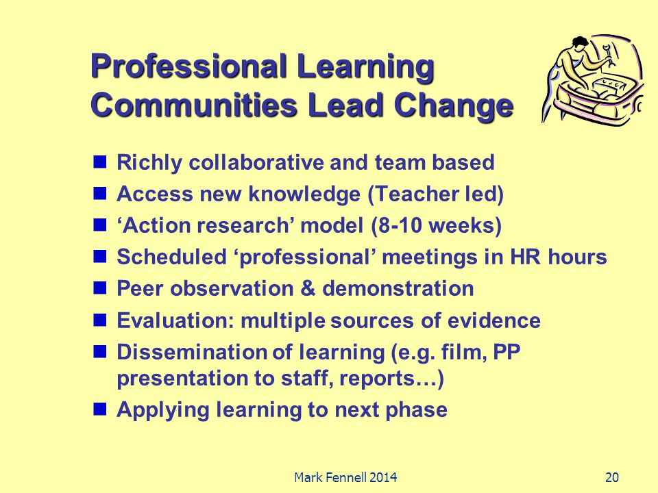 Professional Learning Communities Lead Change Richly collaborative and team based Access new knowledge (Teacher led) 'Action research' model (8-10 weeks) Scheduled 'professional' meetings in HR hours Peer observation & demonstration Evaluation: multiple sources of evidence Dissemination of learning (e.g.
