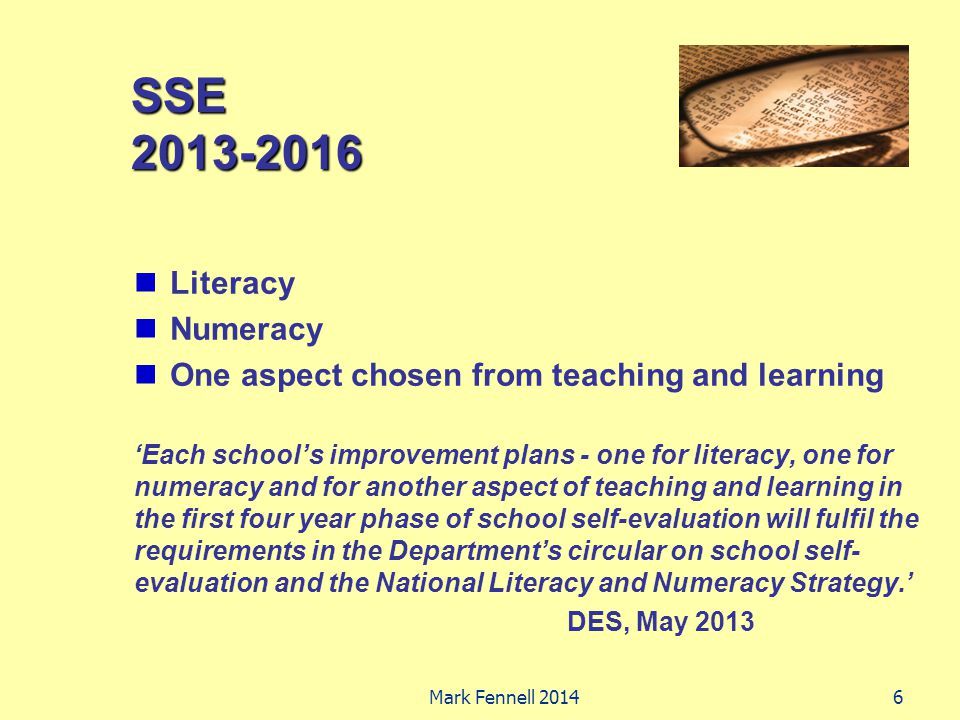 SSE 2013-2016 Literacy Numeracy One aspect chosen from teaching and learning 'Each school's improvement plans - one for literacy, one for numeracy and for another aspect of teaching and learning in the first four year phase of school self-evaluation will fulfil the requirements in the Department's circular on school self- evaluation and the National Literacy and Numeracy Strategy.' DES, May 2013 6Mark Fennell 2014