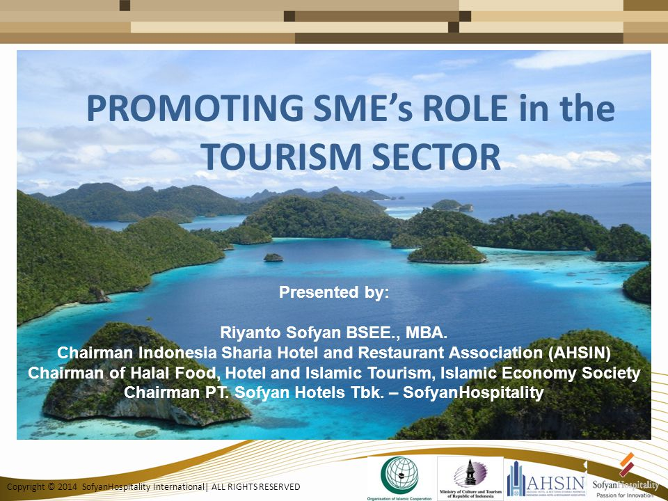 Copyright © 2014 SofyanHospitality International| ALL RIGHTS RESERVED PROMOTING SME's ROLE in the TOURISM SECTOR Presented by: Riyanto Sofyan BSEE., MBA.