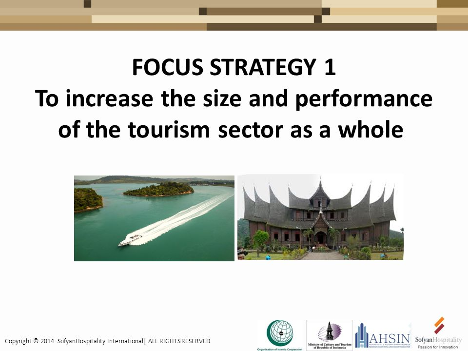 FOCUS STRATEGY 1 To increase the size and performance of the tourism sector as a whole Copyright © 2014 SofyanHospitality International| ALL RIGHTS RESERVED