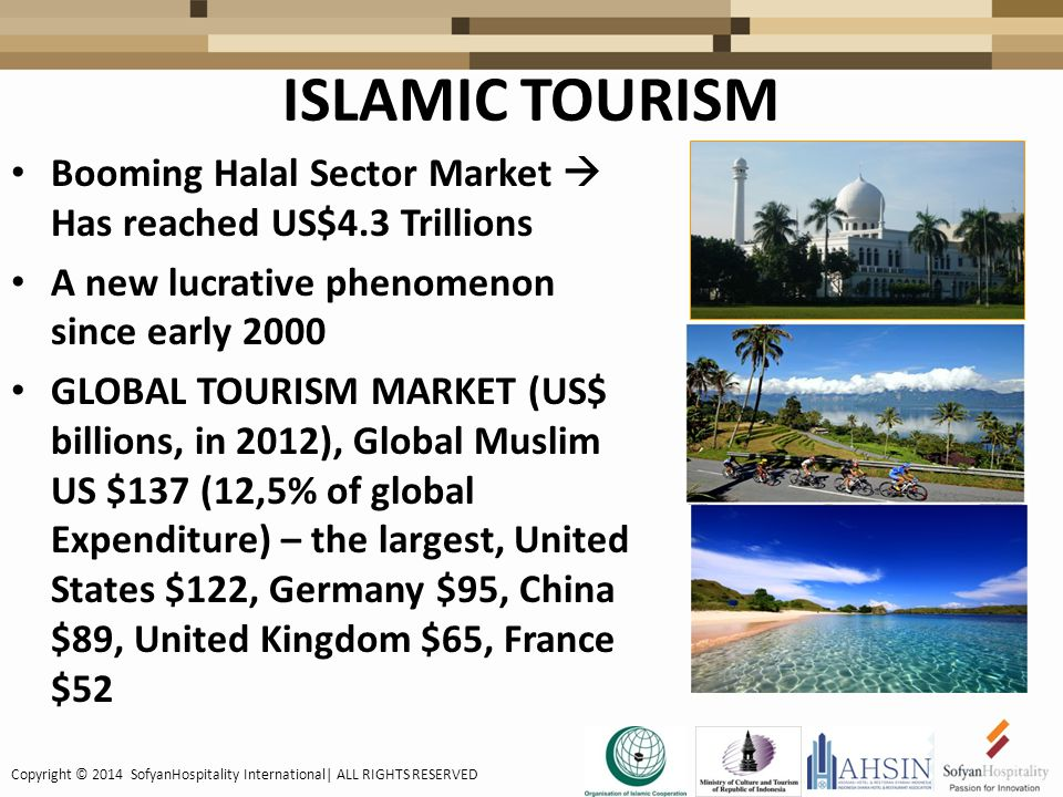ISLAMIC TOURISM Booming Halal Sector Market  Has reached US$4.3 Trillions A new lucrative phenomenon since early 2000 GLOBAL TOURISM MARKET (US$ billions, in 2012), Global Muslim US $137 (12,5% of global Expenditure) – the largest, United States $122, Germany $95, China $89, United Kingdom $65, France $52 Copyright © 2014 SofyanHospitality International| ALL RIGHTS RESERVED