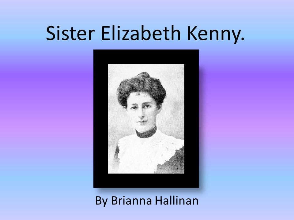 Personal Profile Sister Elizabeth Kenny was born on September 20 th 1880.