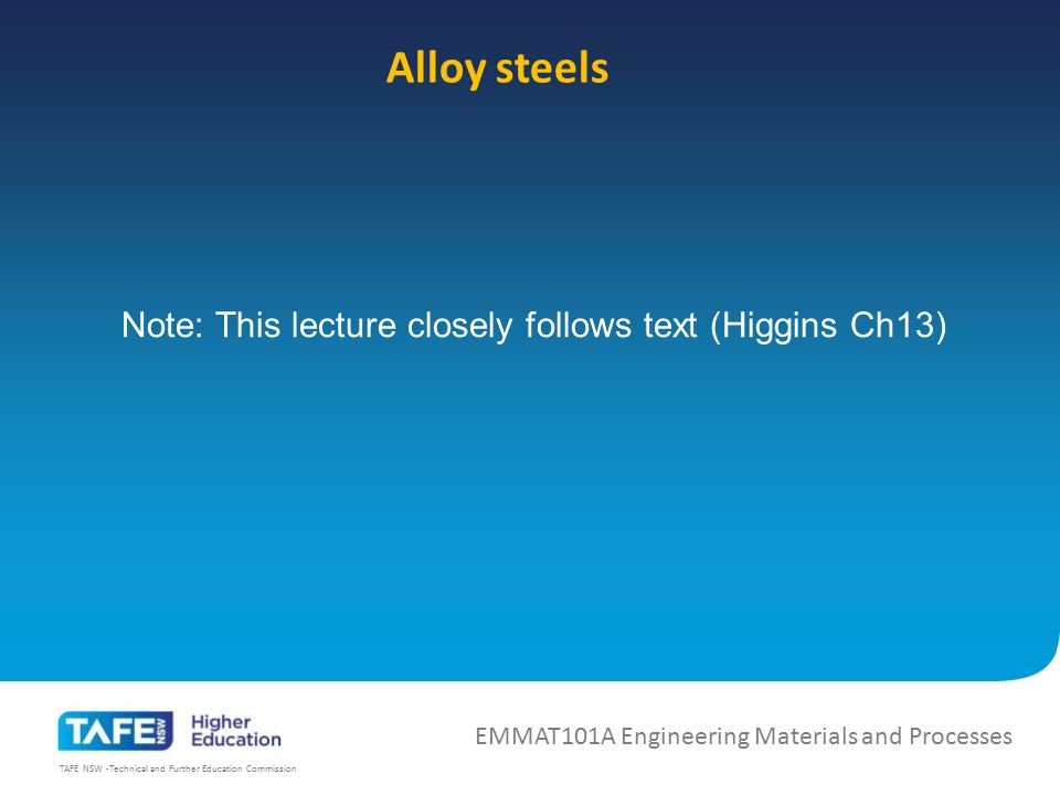 TAFE NSW -Technical and Further Education Commission Alloy steels EMMAT101A Engineering Materials and Processes Note: This lecture closely follows tex