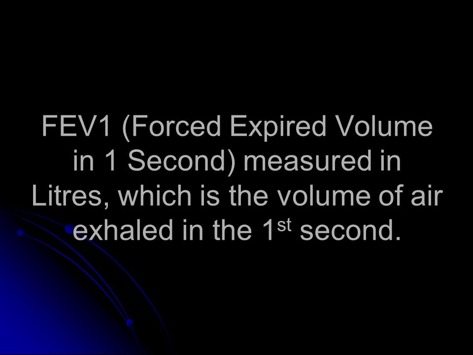 FEV1 (Forced Expired Volume in 1 Second) measured in Litres, which is the volume of air exhaled in the 1 st second.