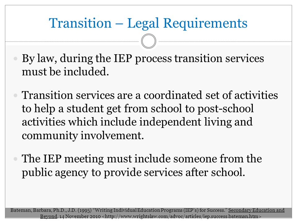 Transition – Legal Requirements By law, during the IEP process transition services must be included.