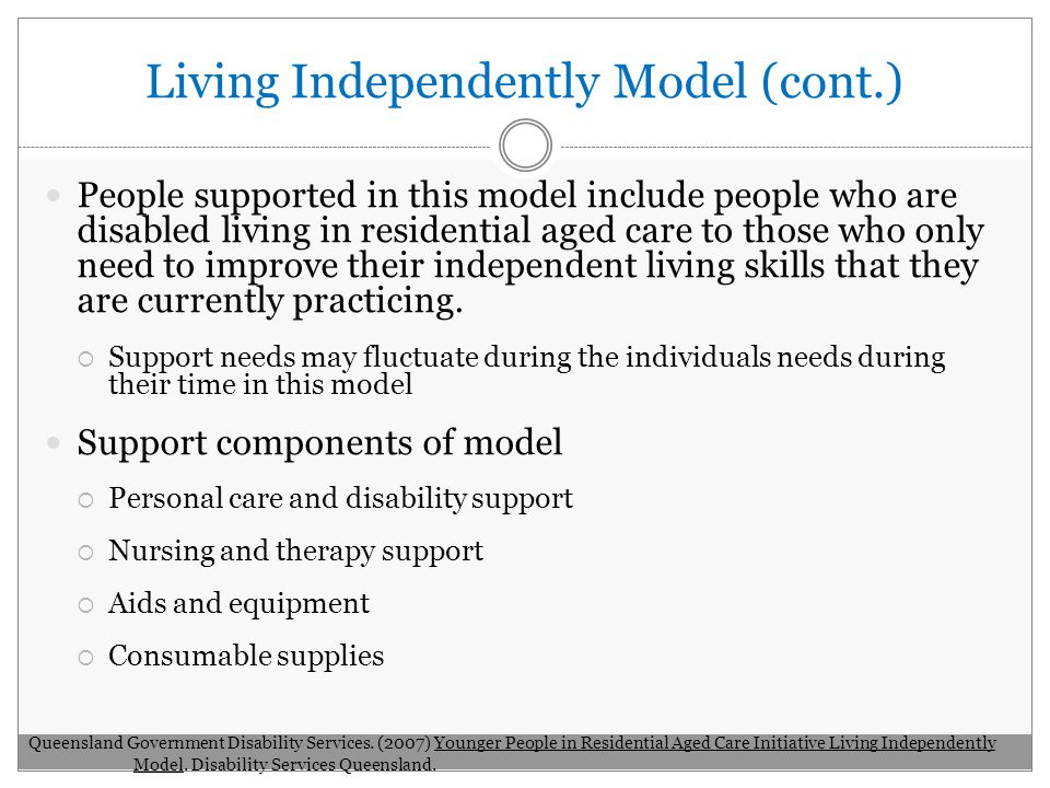 Living Independently Model (cont.) People supported in this model include people who are disabled living in residential aged care to those who only need to improve their independent living skills that they are currently practicing.