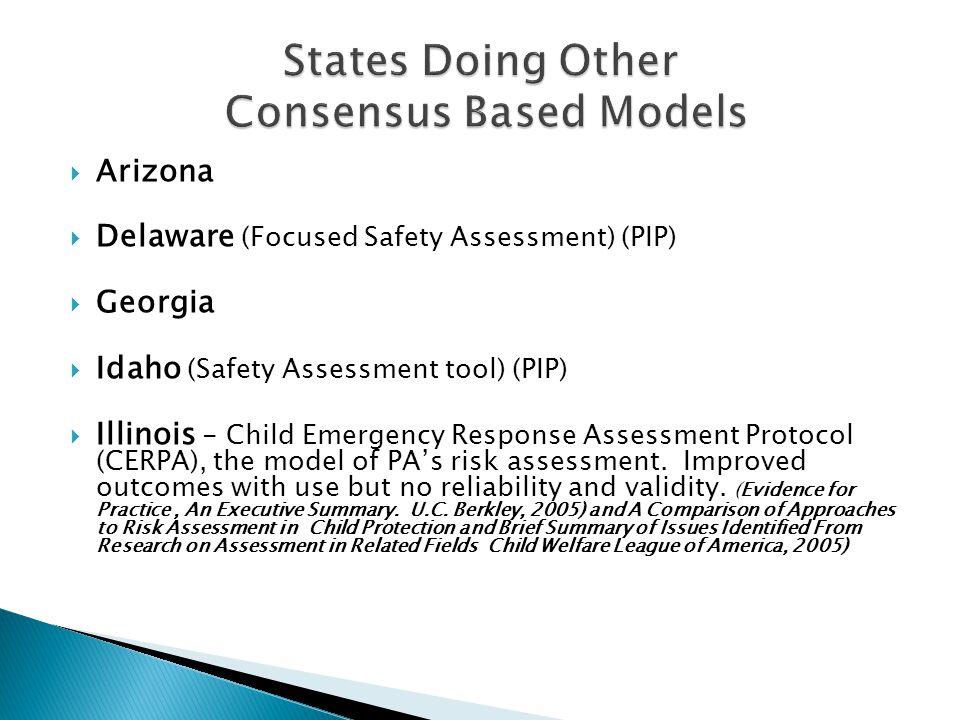  Arizona  Delaware (Focused Safety Assessment) (PIP)  Georgia  Idaho (Safety Assessment tool) (PIP)  Illinois - Child Emergency Response Assessment Protocol (CERPA), the model of PA's risk assessment.