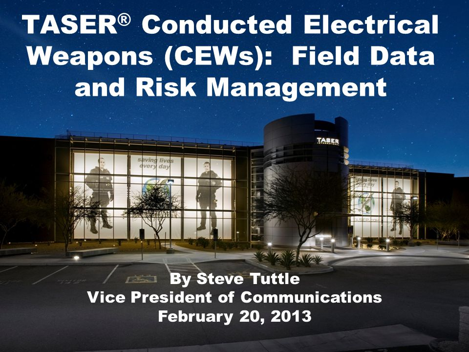 TASER ® Conducted Electrical Weapons (CEWs): Field Data and Risk Management By Steve Tuttle Vice President of Communications February 20, 2013