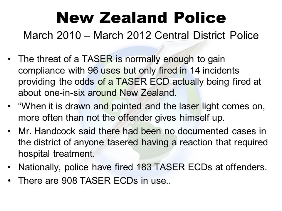 New Zealand Police The threat of a TASER is normally enough to gain compliance with 96 uses but only fired in 14 incidents providing the odds of a TASER ECD actually being fired at about one-in-six around New Zealand.